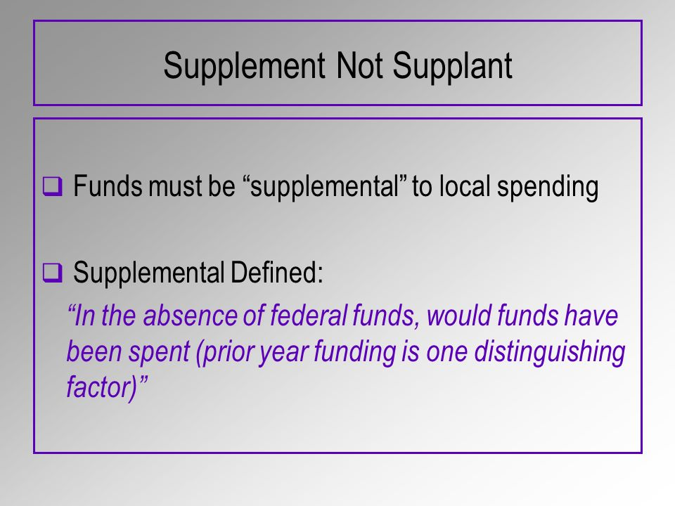 Supplement Not Supplant Funds must be supplemental to local spending Supplemental Defined: In the absence of federal funds, would funds have been spent (prior year funding is one distinguishing factor)