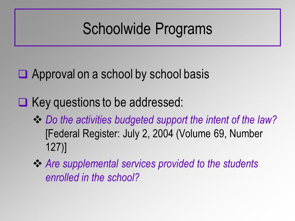 Schoolwide Programs Approval on a school by school basis Key questions to be addressed: Do the activities budgeted support the intent of the law? [Fed