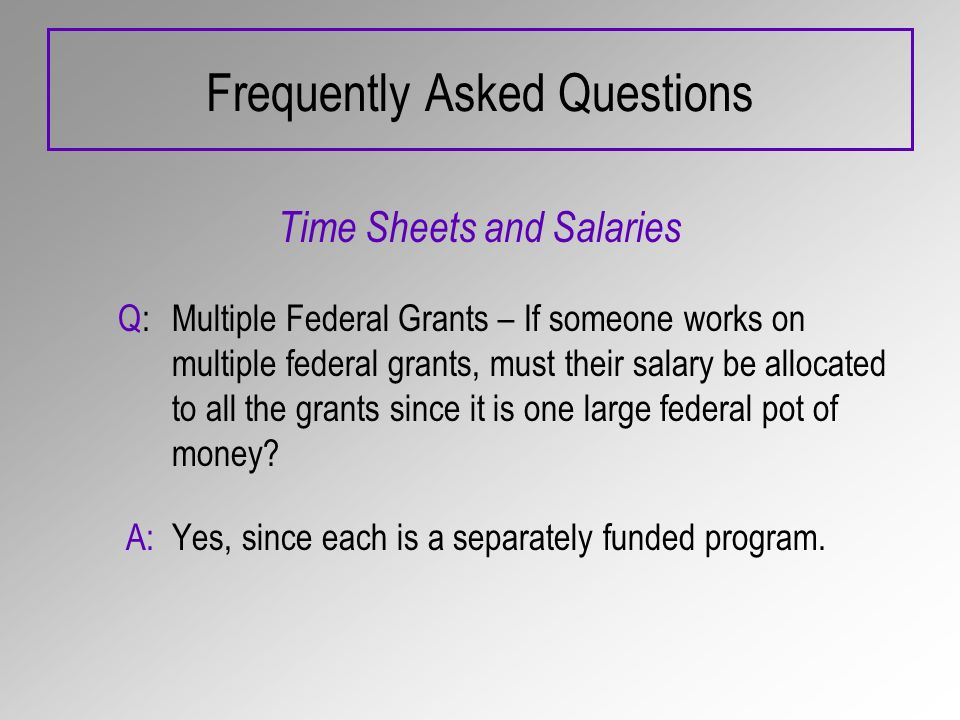 Frequently Asked Questions Time Sheets and Salaries Q:Multiple Federal Grants – If someone works on multiple federal grants, must their salary be allocated to all the grants since it is one large federal pot of money.