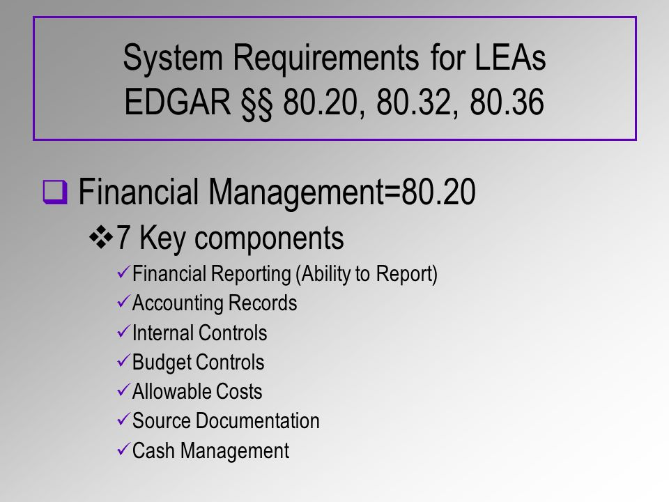 System Requirements for LEAs EDGAR §§ 80.20, 80.32, 80.36 Financial Management=80.20 7 Key components Financial Reporting (Ability to Report) Accounti