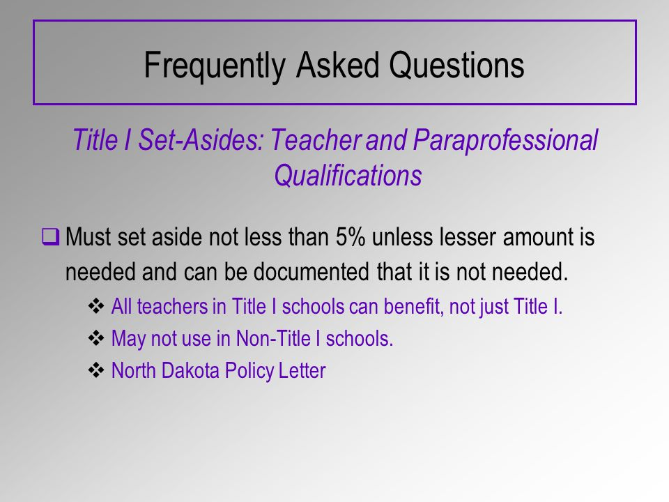 Frequently Asked Questions Title I Set-Asides: Teacher and Paraprofessional Qualifications Must set aside not less than 5% unless lesser amount is needed and can be documented that it is not needed.