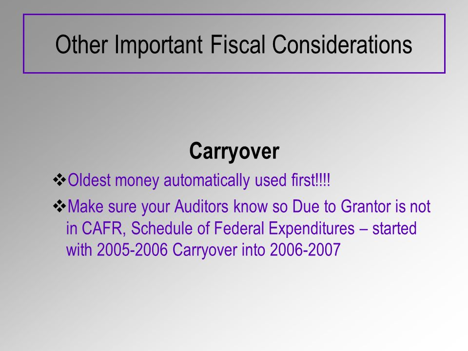 Other Important Fiscal Considerations Carryover Oldest money automatically used first!!!! Make sure your Auditors know so Due to Grantor is not in CAF