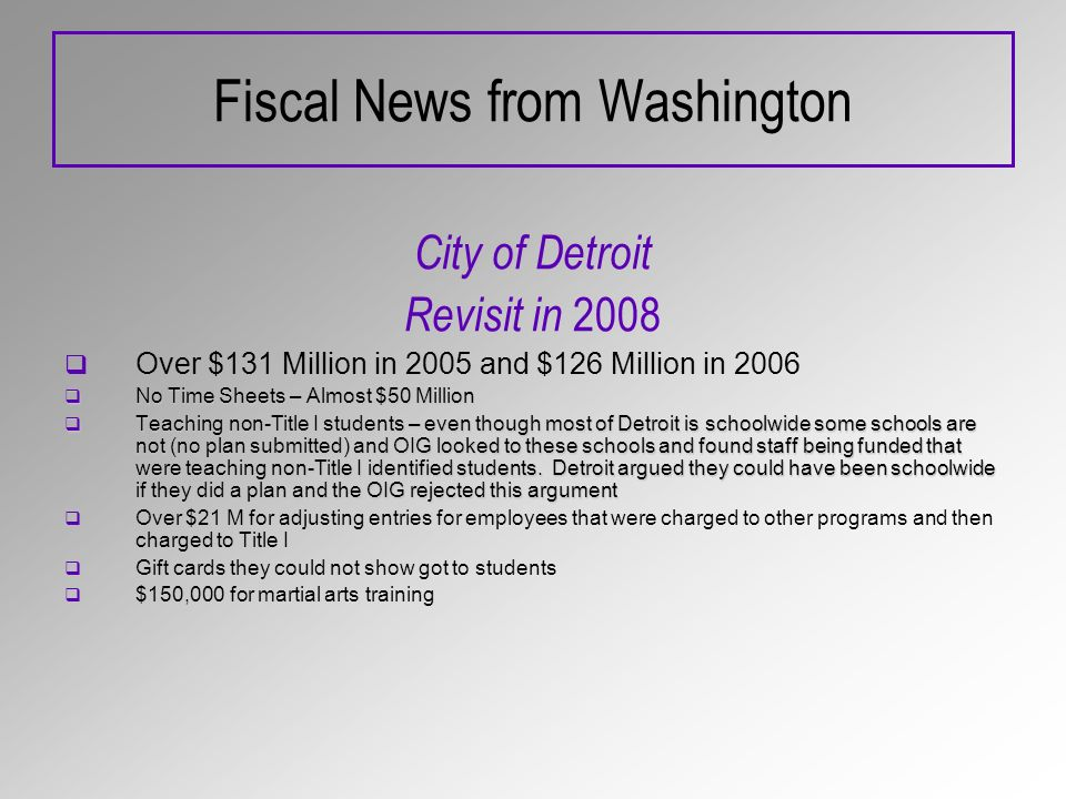 Fiscal News from Washington City of Detroit Revisit in 2008 Over $131 Million in 2005 and $126 Million in 2006 No Time Sheets – Almost $50 Million No Time Sheets – Almost $50 Million Teaching non-Title I students – even though most of Detroit is schoolwide some schools are not (no plan submitted) and OIG looked to these schools and found staff being funded that were teaching non-Title I identified students.