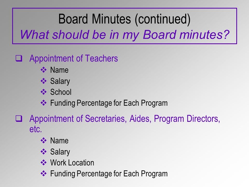 Board Minutes (continued) What should be in my Board minutes? Appointment of Teachers Name Salary School Funding Percentage for Each Program Appointme