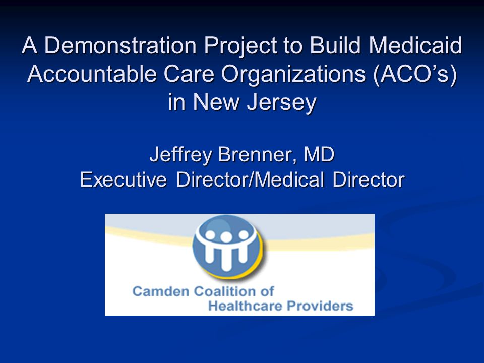 A Demonstration Project to Build Medicaid Accountable Care Organizations (ACOs) in New Jersey Jeffrey Brenner, MD Executive Director/Medical Director