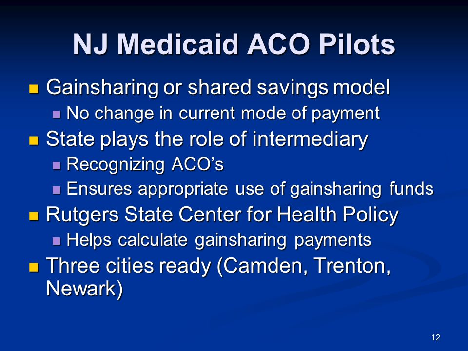 NJ Medicaid ACO Pilots Gainsharing or shared savings model Gainsharing or shared savings model No change in current mode of payment No change in curre