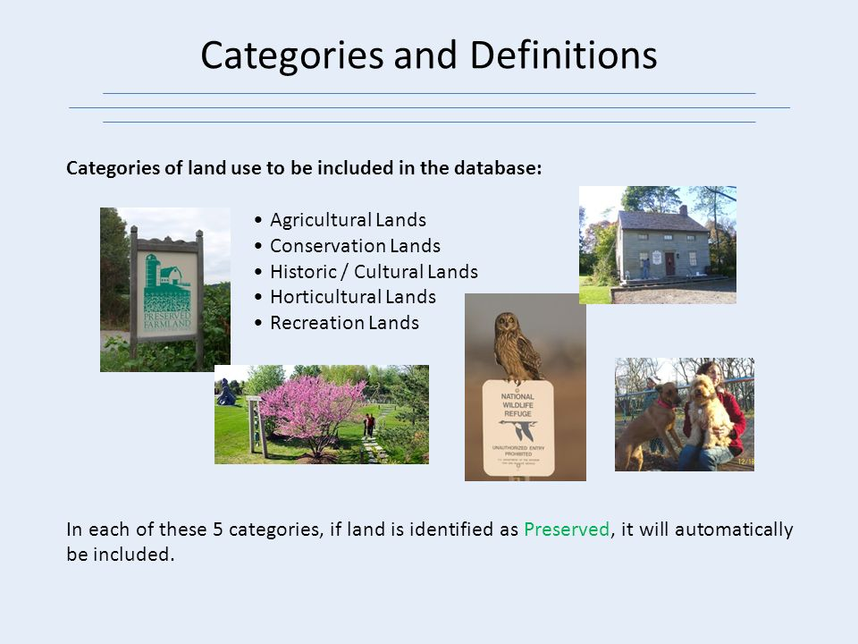 Categories and Definitions Categories of land use to be included in the database: Agricultural Lands Conservation Lands Historic / Cultural Lands Horticultural Lands Recreation Lands In each of these 5 categories, if land is identified as Preserved, it will automatically be included.
