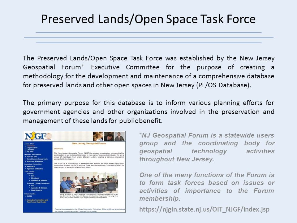 Preserved Lands/Open Space Task Force The Preserved Lands/Open Space Task Force was established by the New Jersey Geospatial Forum* Executive Committee for the purpose of creating a methodology for the development and maintenance of a comprehensive database for preserved lands and other open spaces in New Jersey (PL/OS Database).