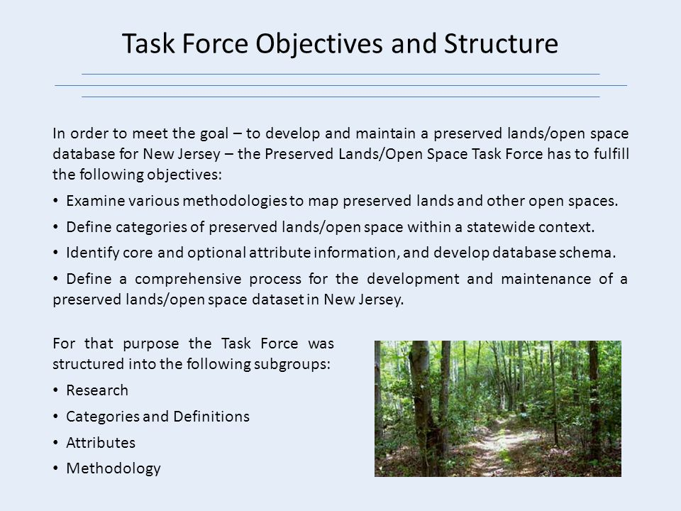 In order to meet the goal – to develop and maintain a preserved lands/open space database for New Jersey – the Preserved Lands/Open Space Task Force has to fulfill the following objectives: Examine various methodologies to map preserved lands and other open spaces.