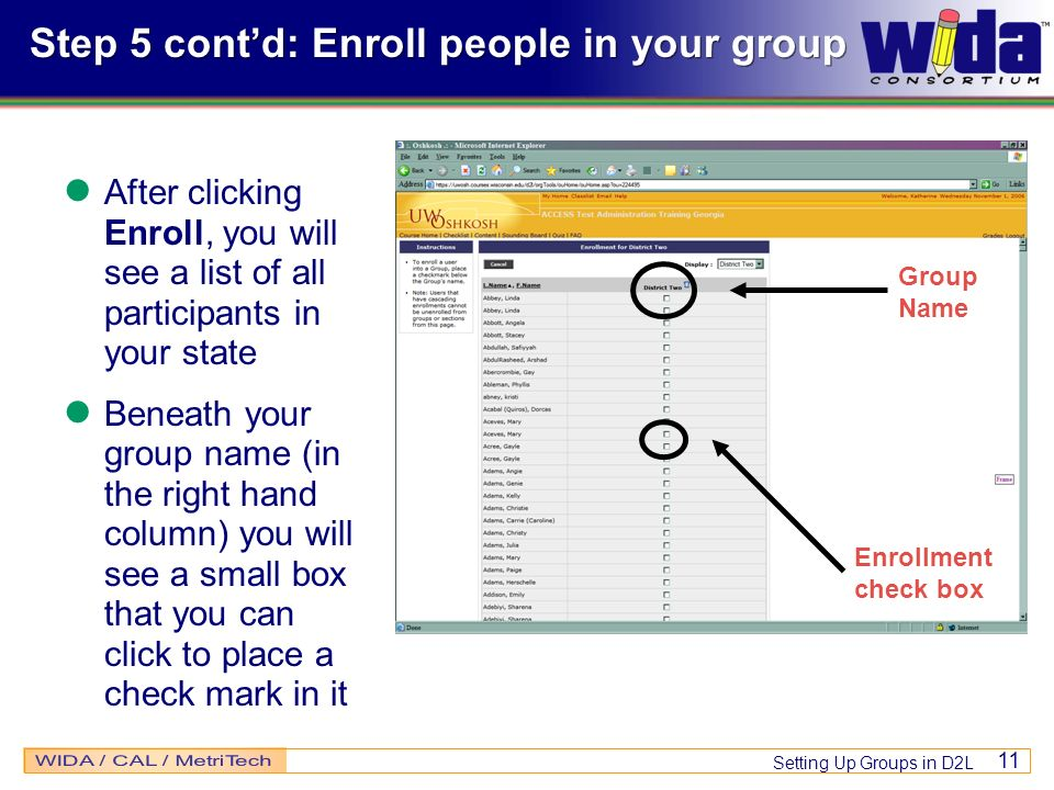 Setting Up Groups in D2L 11 Step 5 contd: Enroll people in your group After clicking Enroll, you will see a list of all participants in your state Ben