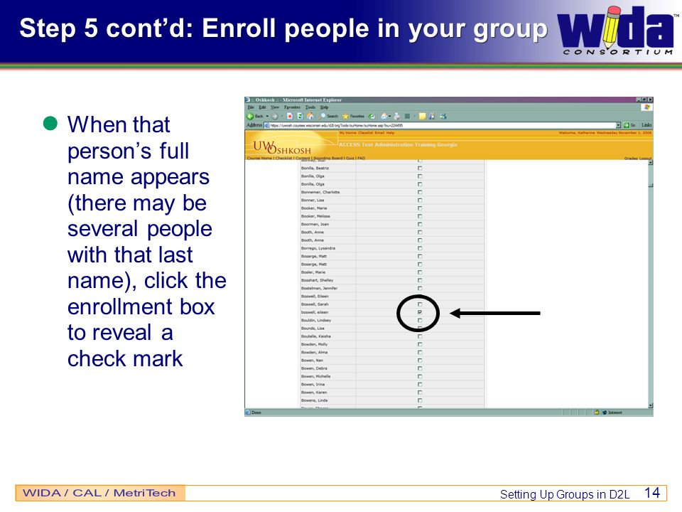 Setting Up Groups in D2L 14 Step 5 contd: Enroll people in your group When that persons full name appears (there may be several people with that last