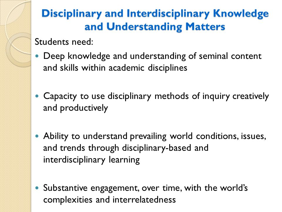 Disciplinary and Interdisciplinary Knowledge and Understanding Matters Students need: Deep knowledge and understanding of seminal content and skills w
