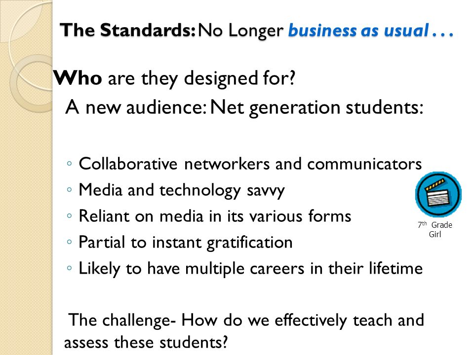 The Standards: No Longer business as usual... The Standards: No Longer business as usual... Who are they designed for? A new audience: Net generation
