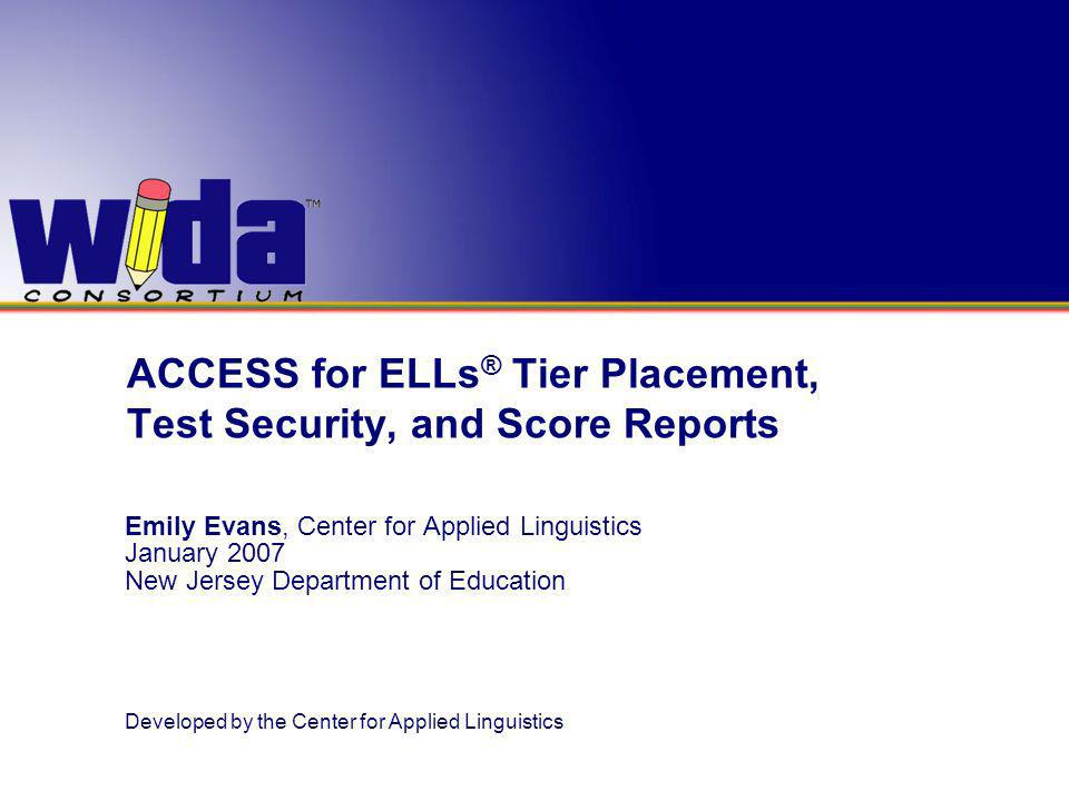 ACCESS for ELLs ® Tier Placement, Test Security, and Score Reports Emily Evans, Center for Applied Linguistics January 2007 New Jersey Department of Education Developed by the Center for Applied Linguistics