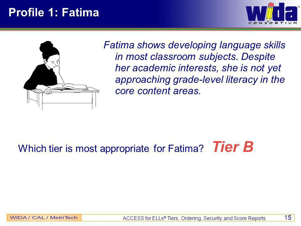 ACCESS for ELLs ® Tiers, Ordering, Security, and Score Reports 15 Profile 1: Fatima Fatima shows developing language skills in most classroom subjects.