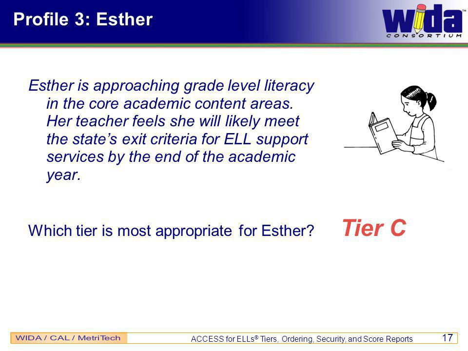 ACCESS for ELLs ® Tiers, Ordering, Security, and Score Reports 17 Profile 3: Esther Esther is approaching grade level literacy in the core academic content areas.