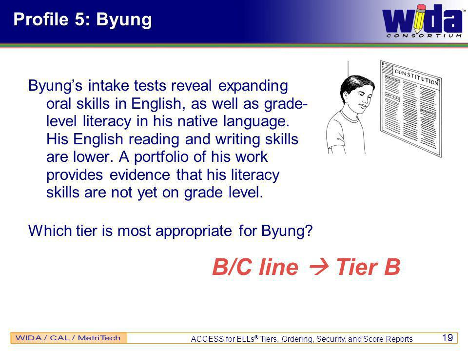 ACCESS for ELLs ® Tiers, Ordering, Security, and Score Reports 19 Profile 5: Byung Byungs intake tests reveal expanding oral skills in English, as well as grade- level literacy in his native language.
