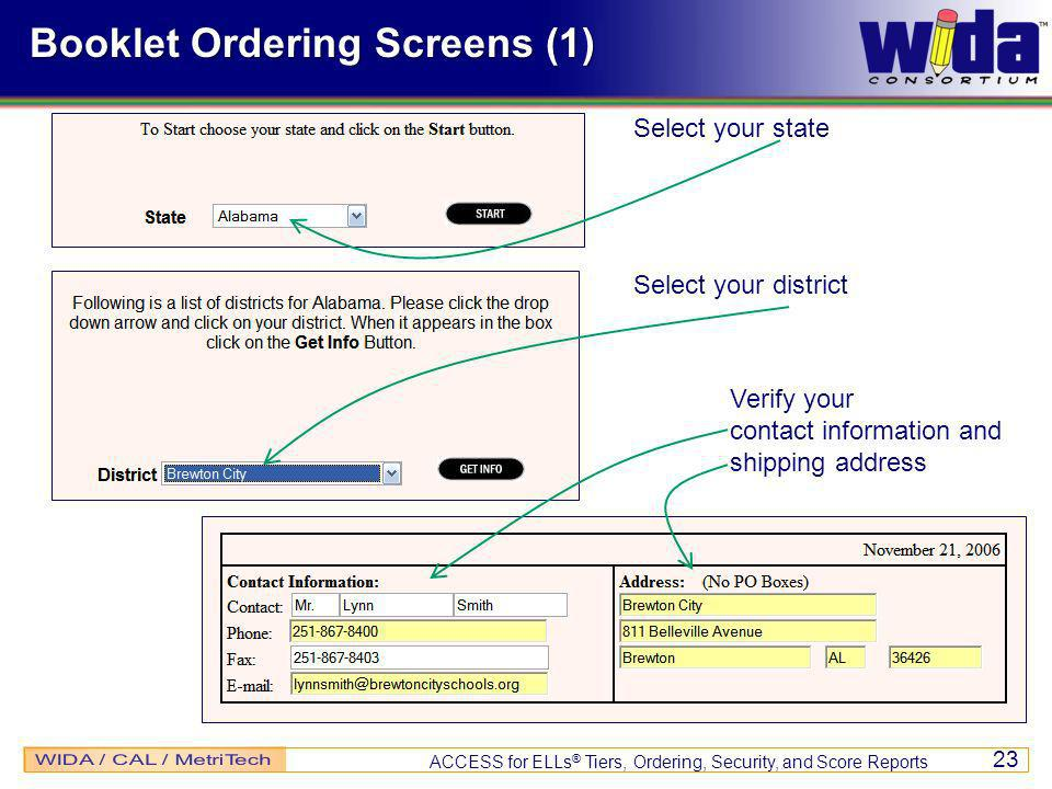 ACCESS for ELLs ® Tiers, Ordering, Security, and Score Reports 23 Booklet Ordering Screens (1) Select your state Select your district Verify your contact information and shipping address