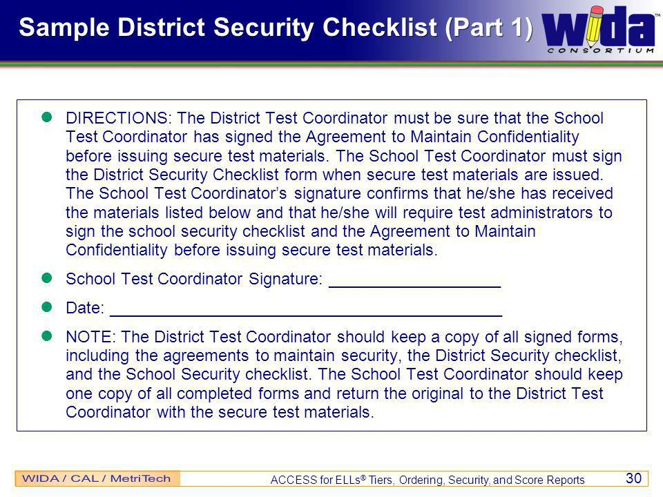 ACCESS for ELLs ® Tiers, Ordering, Security, and Score Reports 30 Sample District Security Checklist (Part 1) DIRECTIONS: The District Test Coordinator must be sure that the School Test Coordinator has signed the Agreement to Maintain Confidentiality before issuing secure test materials.