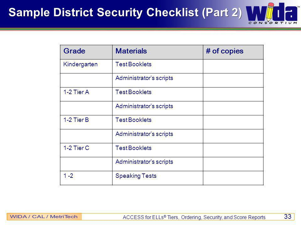 ACCESS for ELLs ® Tiers, Ordering, Security, and Score Reports 33 Sample District Security Checklist (Part 2) GradeMaterials# of copies KindergartenTest Booklets Administrators scripts 1-2 Tier ATest Booklets Administrators scripts 1-2 Tier BTest Booklets Administrators scripts 1-2 Tier CTest Booklets Administrators scripts 1 -2Speaking Tests