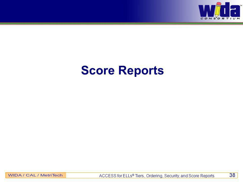ACCESS for ELLs ® Tiers, Ordering, Security, and Score Reports 38 Score Reports