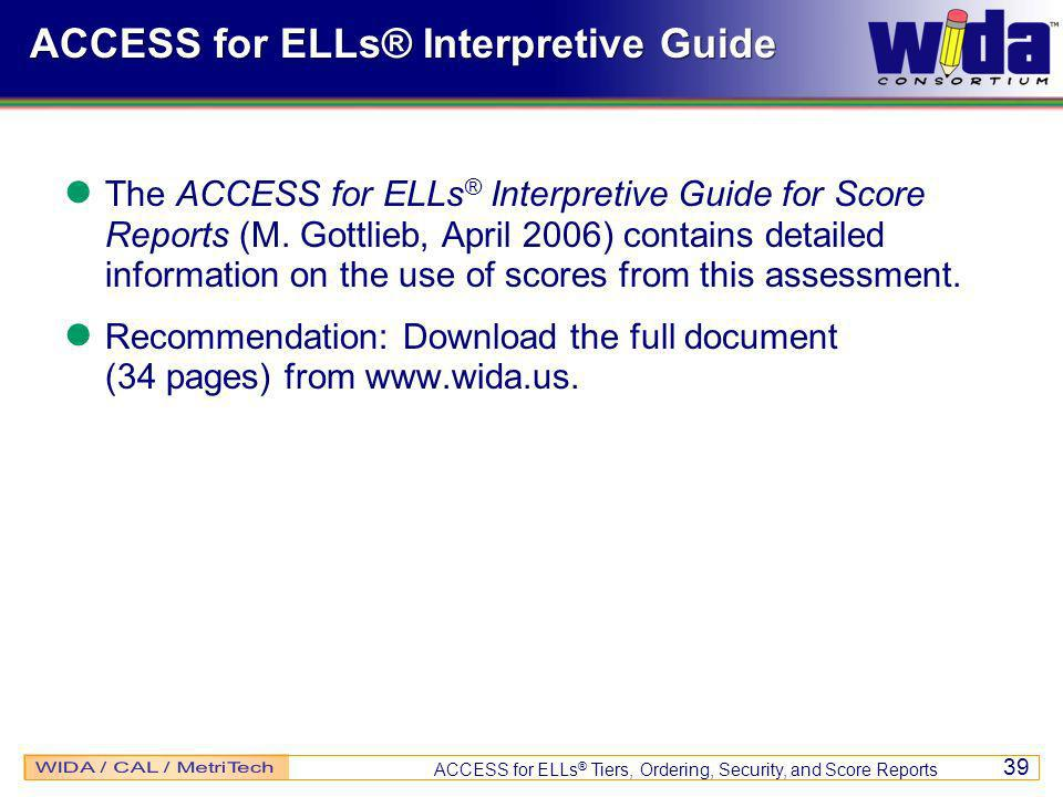ACCESS for ELLs ® Tiers, Ordering, Security, and Score Reports 39 ACCESS for ELLs® Interpretive Guide The ACCESS for ELLs ® Interpretive Guide for Score Reports (M.