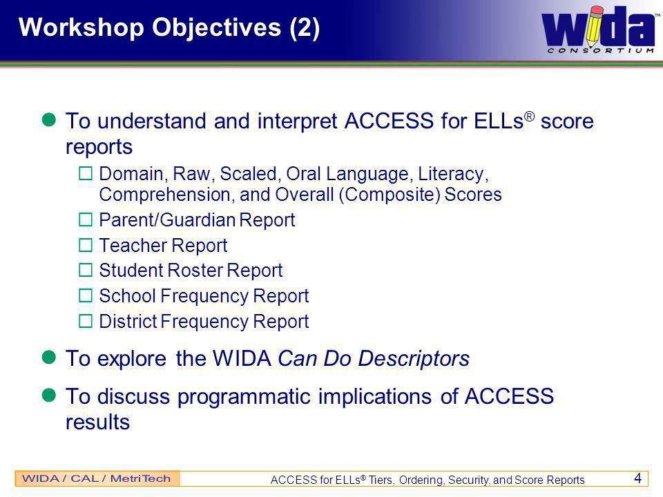 ACCESS for ELLs ® Tiers, Ordering, Security, and Score Reports 4 Workshop Objectives (2) To understand and interpret ACCESS for ELLs ® score reports Domain, Raw, Scaled, Oral Language, Literacy, Comprehension, and Overall (Composite) Scores Parent/Guardian Report Teacher Report Student Roster Report School Frequency Report District Frequency Report To explore the WIDA Can Do Descriptors To discuss programmatic implications of ACCESS results