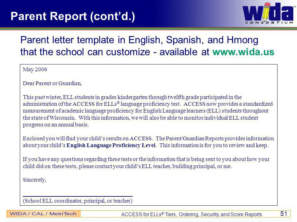 ACCESS for ELLs ® Tiers, Ordering, Security, and Score Reports 51 Parent Report (contd.) May 2006 Dear Parent or Guardian, This past winter, ELL students in grades kindergarten through twelfth grade participated in the administration of the ACCESS for ELLs ® language proficiency test.