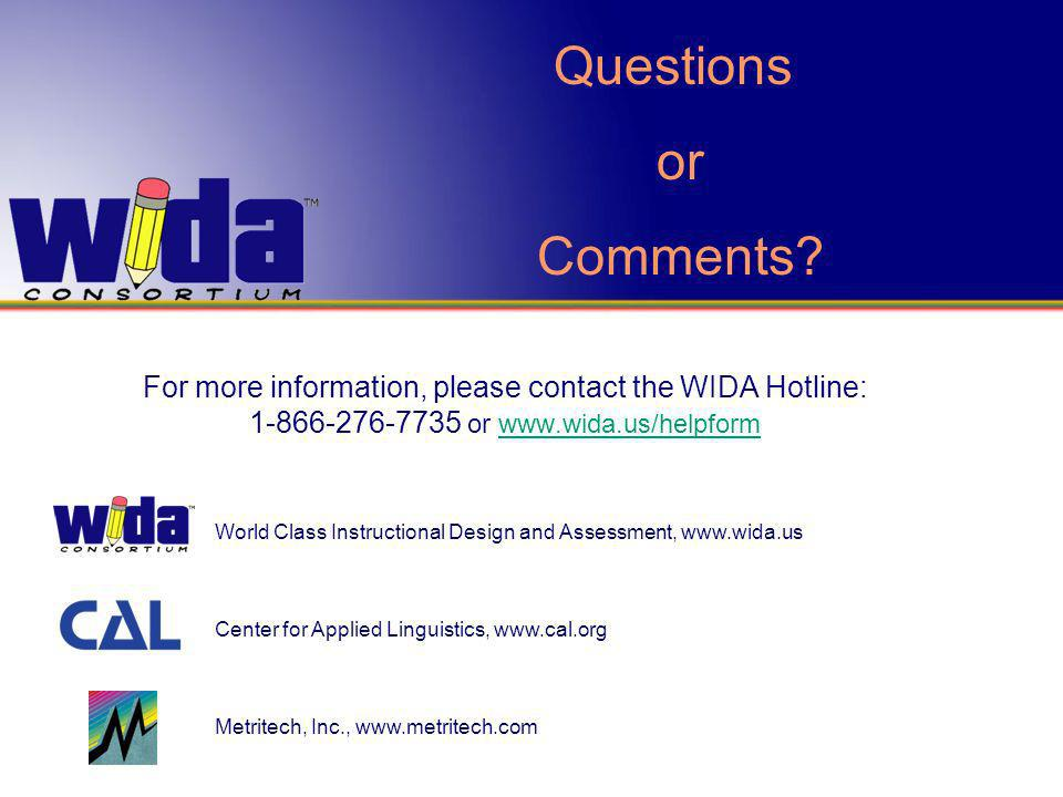 For more information, please contact the WIDA Hotline: 1-866-276-7735 or www.wida.us/helpformwww.wida.us/helpform World Class Instructional Design and Assessment, www.wida.us Center for Applied Linguistics, www.cal.org Metritech, Inc., www.metritech.com Questions or Comments