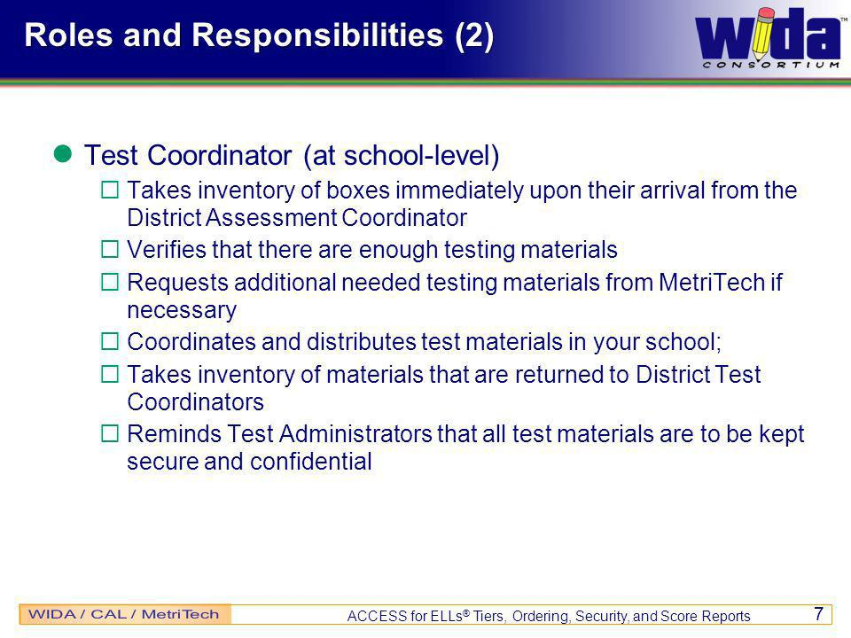 ACCESS for ELLs ® Tiers, Ordering, Security, and Score Reports 7 Roles and Responsibilities (2) Test Coordinator (at school-level) Takes inventory of boxes immediately upon their arrival from the District Assessment Coordinator Verifies that there are enough testing materials Requests additional needed testing materials from MetriTech if necessary Coordinates and distributes test materials in your school; Takes inventory of materials that are returned to District Test Coordinators Reminds Test Administrators that all test materials are to be kept secure and confidential
