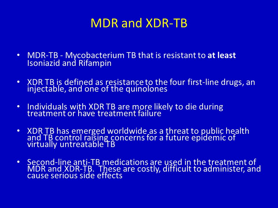 MDR and XDR-TB MDR-TB - Mycobacterium TB that is resistant to at least Isoniazid and Rifampin XDR TB is defined as resistance to the four first-line d