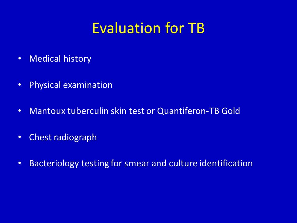 Evaluation for TB Medical history Physical examination Mantoux tuberculin skin test or Quantiferon-TB Gold Chest radiograph Bacteriology testing for s