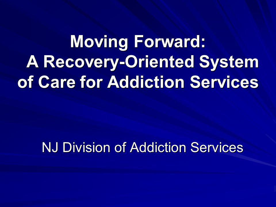 Moving Forward: A Recovery-Oriented System of Care for Addiction Services NJ Division of Addiction Services