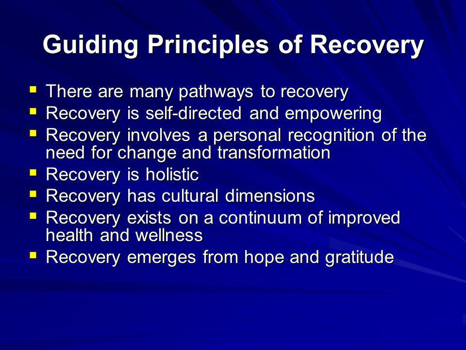 Guiding Principles of Recovery There are many pathways to recovery There are many pathways to recovery Recovery is self-directed and empowering Recove
