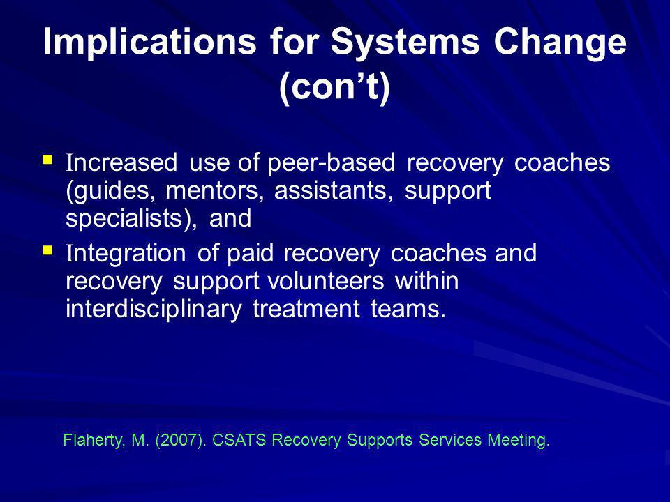 Implications for Systems Change (cont) I ncreased use of peer-based recovery coaches (guides, mentors, assistants, support specialists), and I ntegrat