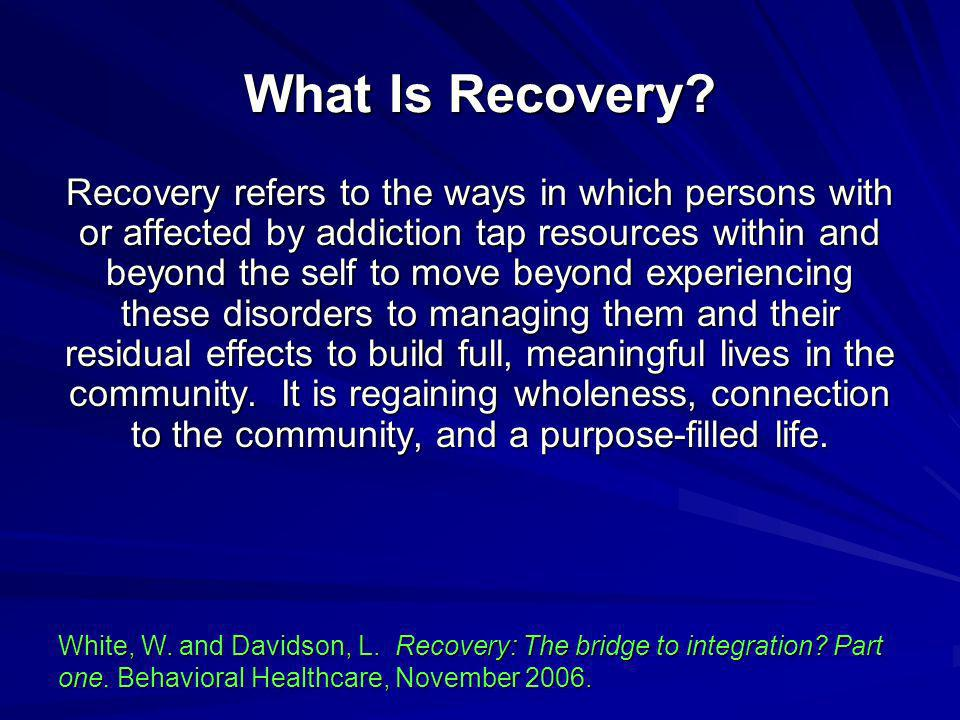 What Is Recovery? Recovery refers to the ways in which persons with or affected by addiction tap resources within and beyond the self to move beyond e