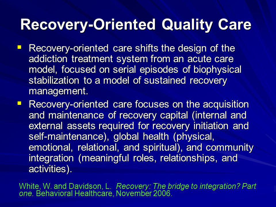 Recovery-oriented care shifts the design of the addiction treatment system from an acute care model, focused on serial episodes of biophysical stabili