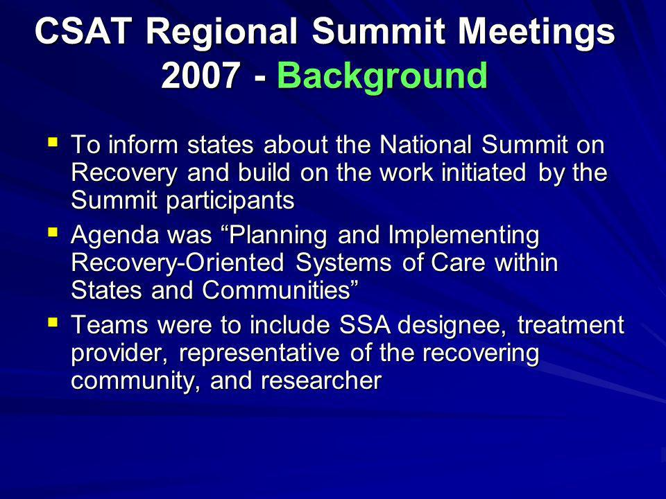 CSAT Regional Summit Meetings 2007 - Background To inform states about the National Summit on Recovery and build on the work initiated by the Summit p