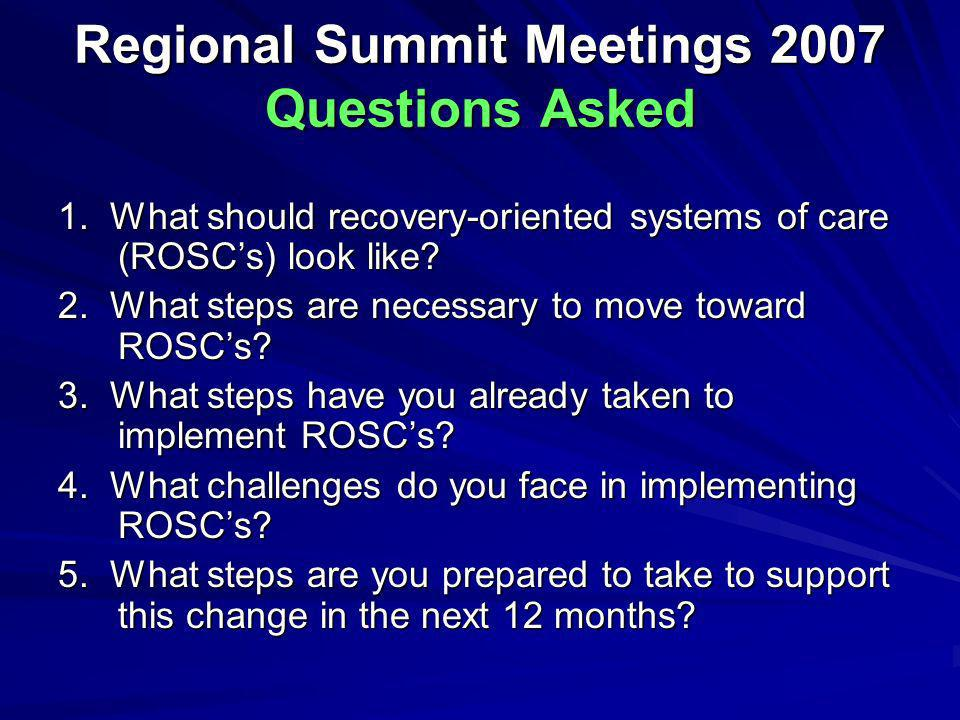 Regional Summit Meetings 2007 Questions Asked 1. What should recovery-oriented systems of care (ROSCs) look like? 2. What steps are necessary to move