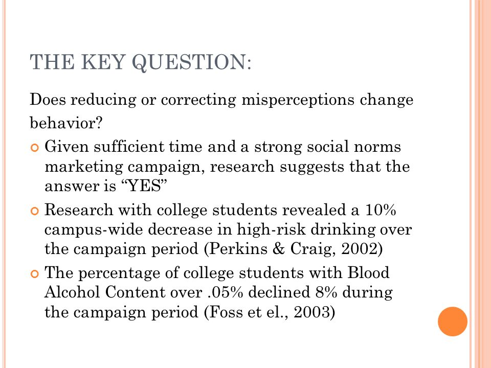THE KEY QUESTION: Does reducing or correcting misperceptions change behavior? Given sufficient time and a strong social norms marketing campaign, rese
