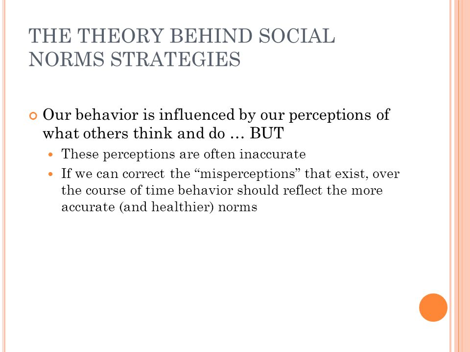 THE THEORY BEHIND SOCIAL NORMS STRATEGIES Our behavior is influenced by our perceptions of what others think and do … BUT These perceptions are often