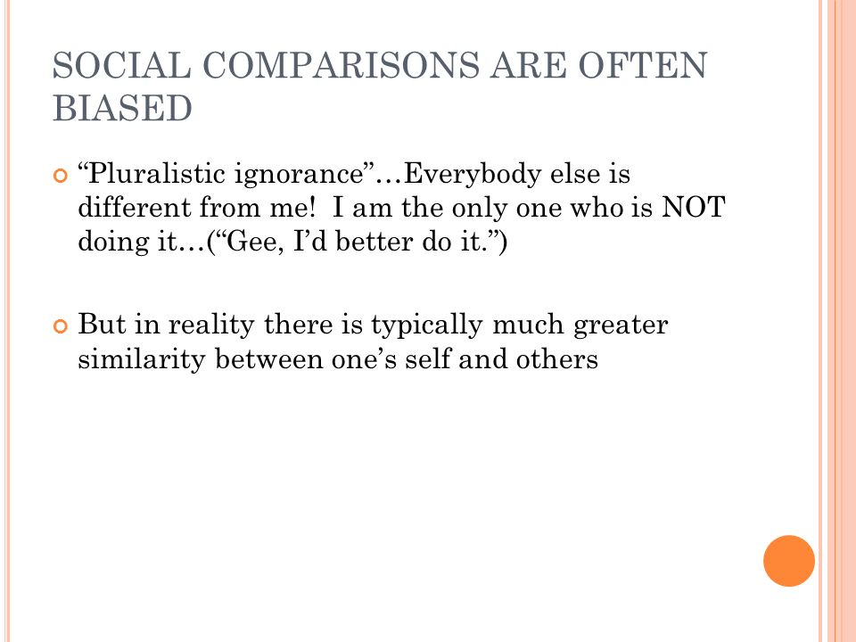 SOCIAL COMPARISONS ARE OFTEN BIASED Pluralistic ignorance…Everybody else is different from me! I am the only one who is NOT doing it…(Gee, Id better d