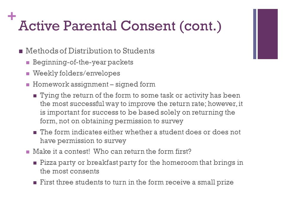 + Active Parental Consent (cont.) Methods of Distribution to Students Beginning-of-the-year packets Weekly folders/envelopes Homework assignment – signed form Tying the return of the form to some task or activity has been the most successful way to improve the return rate; however, it is important for success to be based solely on returning the form, not on obtaining permission to survey The form indicates either whether a student does or does not have permission to survey Make it a contest.