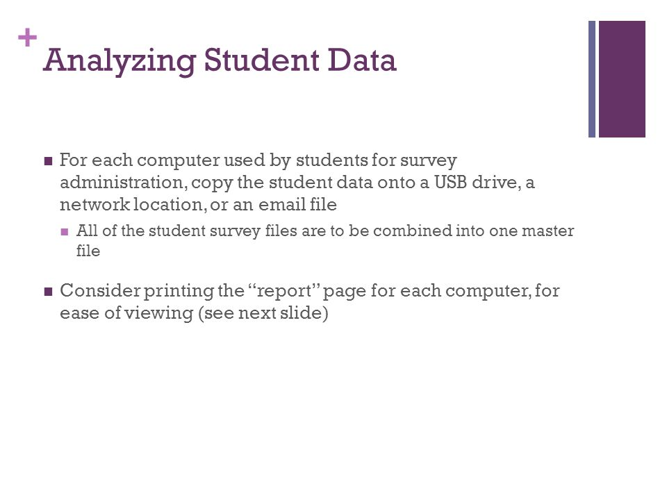+ Analyzing Student Data For each computer used by students for survey administration, copy the student data onto a USB drive, a network location, or an email file All of the student survey files are to be combined into one master file Consider printing the report page for each computer, for ease of viewing (see next slide)