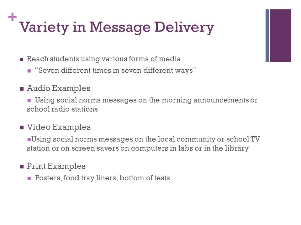 + Variety in Message Delivery Reach students using various forms of media Seven different times in seven different ways Audio Examples Using social norms messages on the morning announcements or school radio stations Video Examples Using social norms messages on the local community or school TV station or on screen savers on computers in labs or in the library Print Examples Posters, food tray liners, bottom of tests