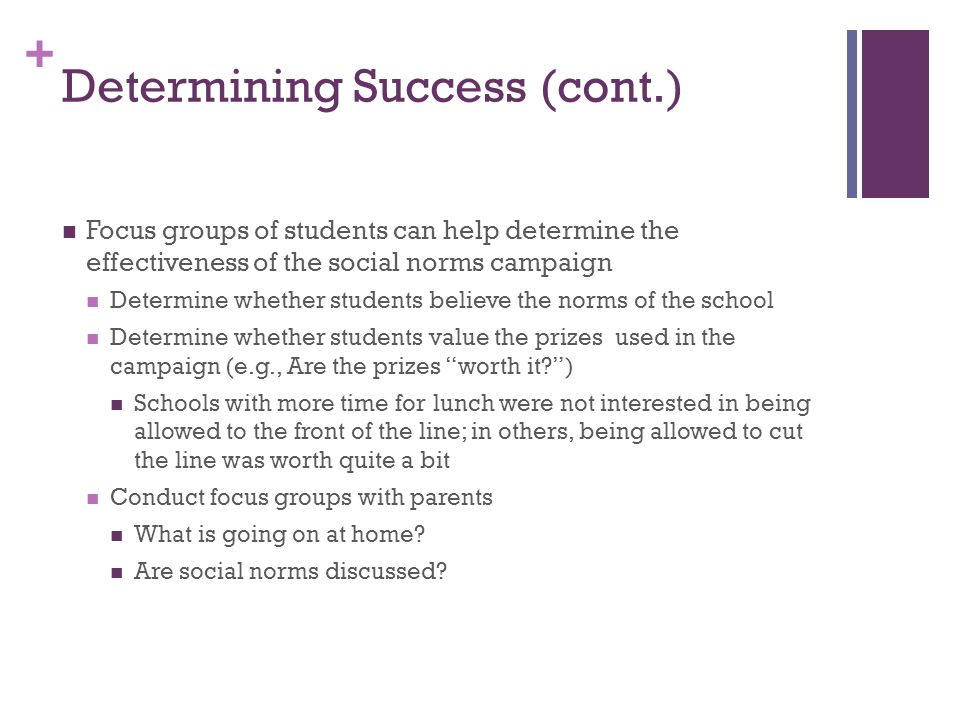 + Determining Success (cont.) Focus groups of students can help determine the effectiveness of the social norms campaign Determine whether students believe the norms of the school Determine whether students value the prizes used in the campaign (e.g., Are the prizes worth it ) Schools with more time for lunch were not interested in being allowed to the front of the line; in others, being allowed to cut the line was worth quite a bit Conduct focus groups with parents What is going on at home.