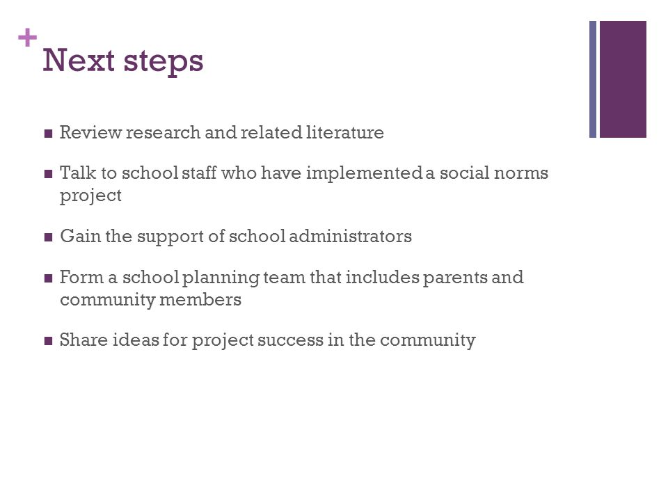 + Next steps Review research and related literature Talk to school staff who have implemented a social norms project Gain the support of school administrators Form a school planning team that includes parents and community members Share ideas for project success in the community