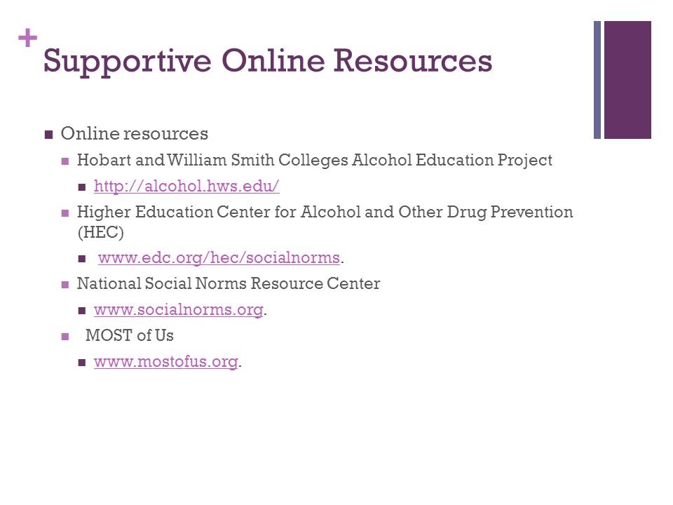+ Supportive Online Resources Online resources Hobart and William Smith Colleges Alcohol Education Project http://alcohol.hws.edu/ Higher Education Center for Alcohol and Other Drug Prevention (HEC) www.edc.org/hec/socialnorms.www.edc.org/hec/socialnorms National Social Norms Resource Center www.socialnorms.org.
