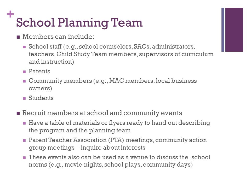 + School Planning Team Members can include: School staff (e.g., school counselors, SACs, administrators, teachers, Child Study Team members, supervisors of curriculum and instruction) Parents Community members (e.g., MAC members, local business owners) Students Recruit members at school and community events Have a table of materials or flyers ready to hand out describing the program and the planning team Parent Teacher Association (PTA) meetings, community action group meetings – inquire about interests These events also can be used as a venue to discuss the school norms (e.g., movie nights, school plays, community days)