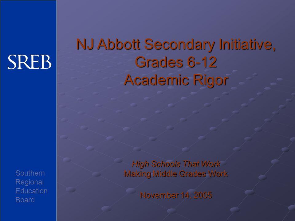 NJ Abbott Secondary Initiative, Grades 6-12 Academic Rigor High Schools That Work Making Middle Grades Work November 14, 2005 Southern Regional Education Board